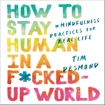 How to Stay Human in a F*cked-Up World - Mindfulness Practices for Real Life audiobook by Tim Desmond