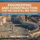 Engineering and Construction That We Can Still See Today - Ancient History Rome | Children's Ancient History ebook by Baby Professor