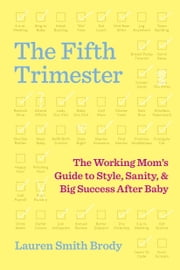 The Fifth Trimester - The Working Mom's Guide to Style, Sanity, and Big Success After Baby ebook by Lauren Smith Brody