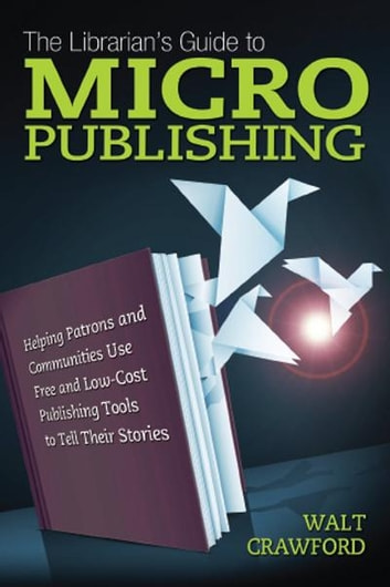 The Librarian's Guide to Micropublishing: Helping Patrons and Communities Use Free and Low-Cost Publishing Tools to Tell Their Stories ebook by Walt Crawford