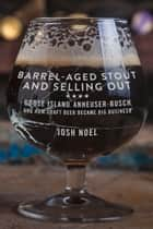 Barrel-Aged Stout and Selling Out - Goose Island, Anheuser-Busch, and How Craft Beer Became Big Business ebook by Josh Noel