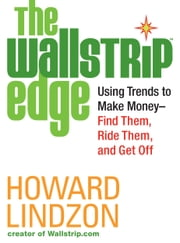 The Wallstrip (TM) Edge - Using Trends to Make Money -- Find Them, Ride Them, and Get Off ebook by Howard Lindzon