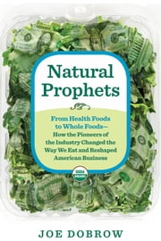 Natural Prophets - From Health Foods to Whole Foods--How the Pioneers of the Industry Changed the Way We Eat and Reshaped American Business ebook by Joe Dobrow