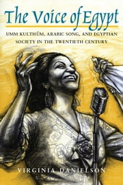 """The Voice of Egypt"" - Umm Kulthum, Arabic Song, and Egyptian Society in the Twentieth Century ebook by Virginia Danielson"