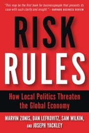 Risk Rules - How Local Politics Threaten the Global Economy ebook by Marvin Zonis,Dan Lefkovitz,Sam Wilkin,Joseph Yackley