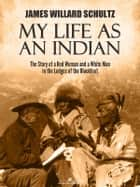 My Life as an Indian: The Story of a Red Woman and a White Man in the Lodges of the Blackfeet ebook by James Willard Schultz