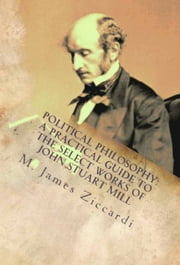 Political Philosophy: A Practical Guide to the Select Works of John Stuart Mill ebook by M. James Ziccardi