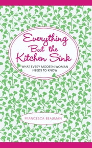 Everything But the Kitchen Sink - What Every Modern Woman Needs to Know ebook by Francesca Beauman