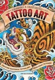 Drawing & Designing Tattoo Art - Creating Masterful Tattoo Art from Start to Finish ebook by Fip Buchanan