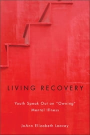 "Living Recovery - Youth Speak Out on ""Owning"" Mental Illness ebook by JoAnn Elizabeth Leavey"