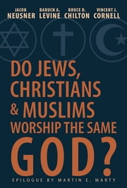 Do Jews, Christians, and Muslims Worship the Same God? ebook by Jacob Neusner,Vincent J. Cornell,Baruch A. Levine,Marty,Dr Martin,Bruce Chilton