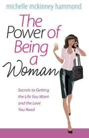 The Power of Being a Woman - Secrets to Getting the Life You Want and the Love You Need ebook by Michelle McKinney Hammond