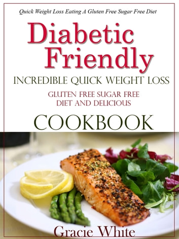 Diabetic Friendly Incredible Quick Weight Loss Gluten Free Sugar Free Diet And Cookbook