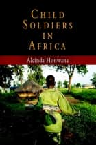 Child Soldiers in Africa ebook by Alcinda Honwana
