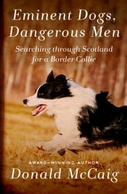 Eminent Dogs, Dangerous Men - Searching Through Scotland for a Border Collie ebook by Donald McCaig