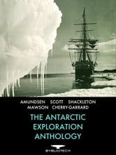 The Antarctic Exploration Anthology - The Personal Accounts of the Great Antarctic Explorers ebook by Ernest Shackleton,Robert Falcon Scott,Roald Amundsen