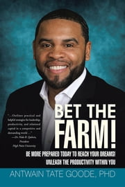 Bet the Farm! - Be More Prepared Today to Reach Your Dreams! Unleash the Productivity within You ebook by Antwain Tate Goode, PhD