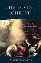 The Divine Christ (Acadia Studies in Bible and Theology) - Paul, the Lord Jesus, and the Scriptures of Israel ebook by David B. Capes, Craig Evans