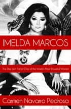 Imelda Marcos: The Rise and Fall of One of the World's Most Powerful Women ebook by Carmen Navarro Pedrosa