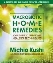 Macrobiotic Home Remedies - Your Guide to Traditional Healing Techniques ebook by Michio Kushi,Marc Van Cauwenberghe, MD, Dr.