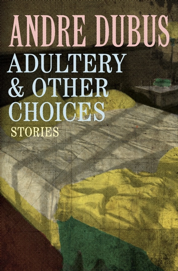 Adultery & Other Choices - Stories ebook by Andre Dubus