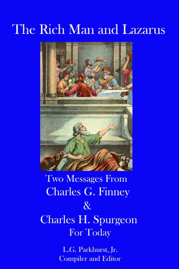 The Rich Man and Lazarus: Two Messages from Charles G. Finney and Charles H. Spurgeon for Today ebook by L.G. Parkhurst
