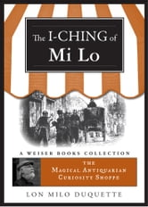 I-Ching of Mi Lo - Magical Antiquarian Curiosity Shoppe, A Weiser Books Collection ebook by Lon Milo DuQuette