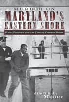 Murder on Maryland's Eastern Shore ebook by Joseph E. Moore