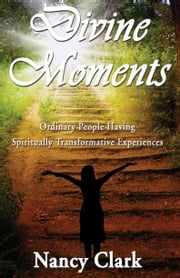 Divine Moments; Ordinary People Having Spiritually Transformative Experiences ebook by Clark, Nancy
