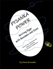 Pysanka Power - Writing Eggs With Beeswax and Dyes: Instructions, Information, and Money Saving Tips for All Levels of Experience ebook by Joan Brander