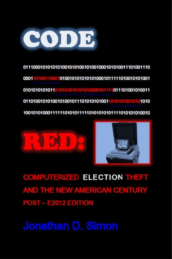 Code Red: Computerized Election Theft And The New American Century - Post - E2012 Edition ebook by Jonathan D. Simon