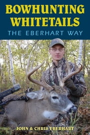Bowhunting Whitetails the Eberhart Way ebook by Chris Eberhart,John Eberhart