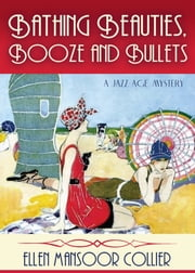 Bathing Beauties, Booze And Bullets (A Jazz Age Mystery #2) ebook by Ellen Mansoor Collier