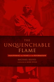The Unquenchable Flame - Discovering the Heart of the Reformation ebook by Michael Reeves,Mark Dever