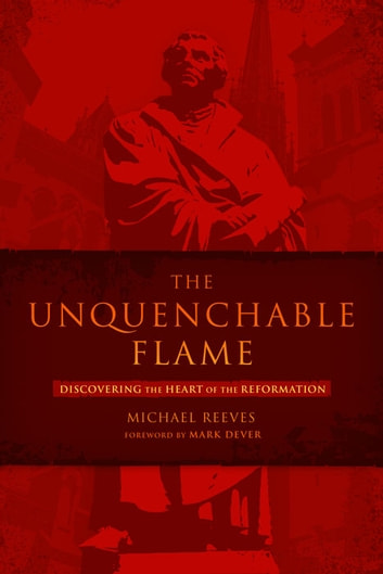 The Unquenchable Flame - Discovering the Heart of the Reformation ebook by Michael Reeves