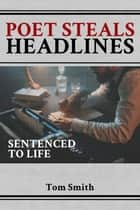 Poet Steals Headlines - Sentence to Life eBook by Tom Smith