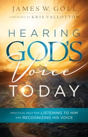 Hearing God's Voice Today - Practical Help for Listening to Him and Recognizing His Voice ebook by James W. Goll,Kris Vallotton