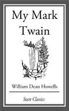 My Mark Twain - From 'Literary Friends and Acquaintances' ebook by William Dean Howells