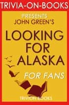 Looking for Alaska: A Novel by John Green (Trivia-On-Books) ebook by Trivion Books