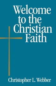 Welcome to the Christian Faith ebook by Christopher L. Webber