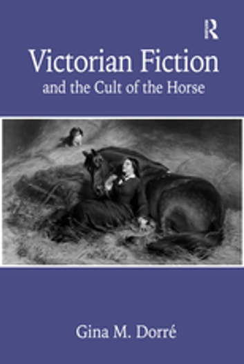 Victorian Fiction and the Cult of the Horse ebook by Gina M. Dorré