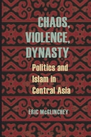 Chaos, Violence, Dynasty - Politics and Islam in Central Asia ebook by Eric McGlinchey