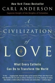 A Civilization of Love - What Every Catholic Can Do to Transform the World ebook by Carl Anderson