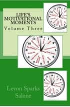 Life's Motivational Moments, Volume Three ebook by Levon Sparks Salone