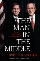 The Man in the Middle - An Inside Account of Faith and Politics in the George W. Bush Era ebook by Timothy S. Goeglein, Karl Rove