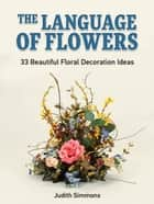 The Language of Flowers: 33 Beautiful Floral Decoration Ideas ebook by Judith Simmons