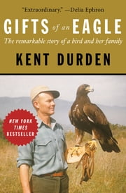 Gifts of an Eagle - The Remarkable Story of a Bird and Her Family ebook by Kent Durden