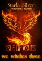 Isle of Ashes - We Witches Three, #7 ebook by Humphrey Quinn, Starla Silver