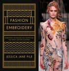 Fashion Embroidery - Embroidery Techniques and Inspiration for Haute-Couture Clothing ebook by Jessica Pile