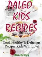 Paleo Kids Recipes: Cool, Healthy & Delicious Recipes Kids Will Love! ebook by Risa Kenley